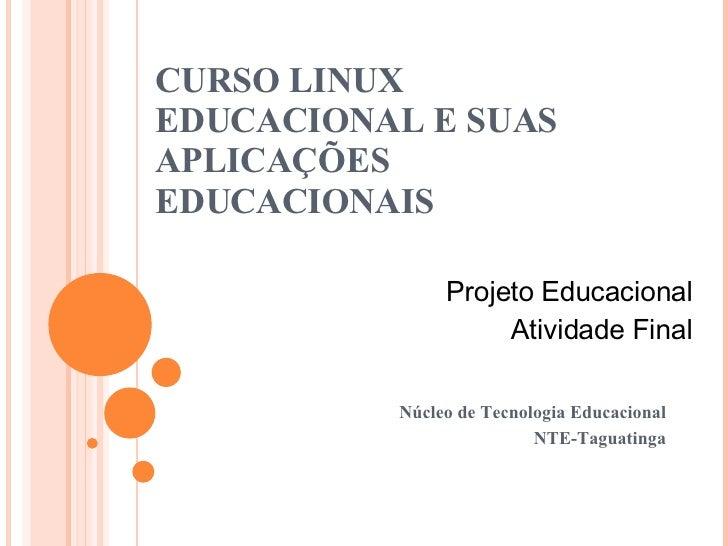 CURSO LINUX EDUCACIONAL E SUAS APLICAÇÕES EDUCACIONAIS Núcleo de Tecnologia Educacional NTE-Taguatinga Projeto Educacional...