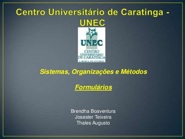 Centro Universitário de Caratinga - UNEC<br />Sistemas, Organizações e Métodos<br />Formulários<br />Brendha Boaventura<br...