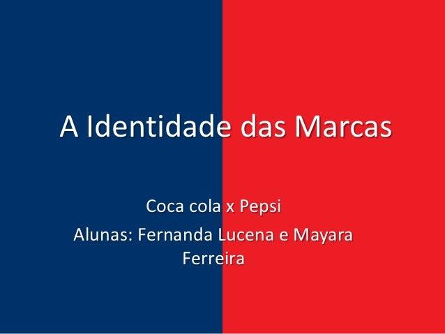 A Identidade das Marcas         Coca cola x PepsiAlunas: Fernanda Lucena e Mayara             Ferreira