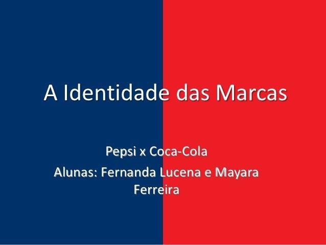 A Identidade das Marcas         Pepsi x Coca-ColaAlunas: Fernanda Lucena e Mayara             Ferreira