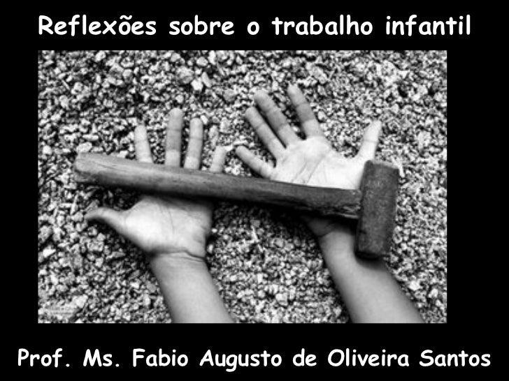 Reflexões sobre o trabalho infantil     Prof. Ms. Fabio Augusto de Oliveira Santos