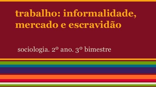 trabalho: informalidade, mercado e escravidão sociologia. 2º ano. 3º bimestre