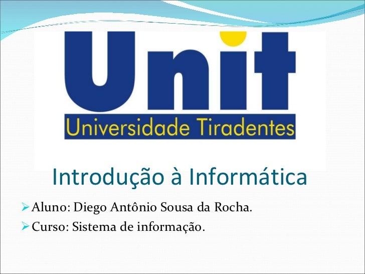 Introdução à Informática <ul><li>Aluno: Diego Antônio Sousa da Rocha. </li></ul><ul><li>Curso: Sistema de informação. </li...