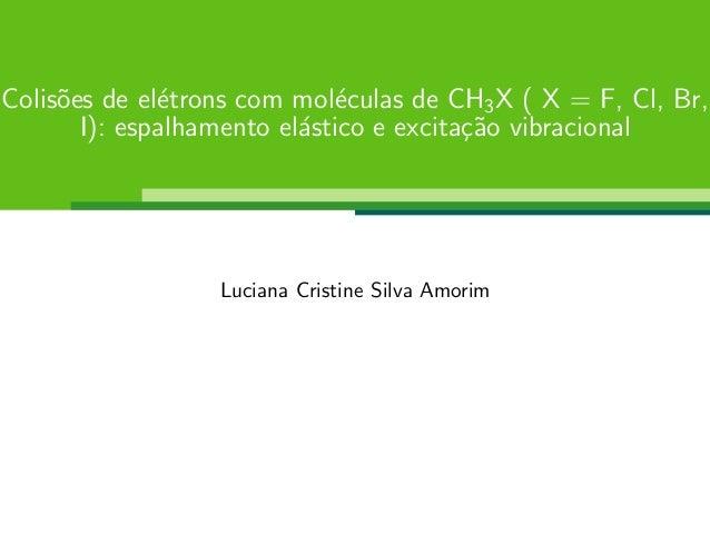 Colis˜oes de el´etrons com mol´eculas de CH3X ( X = F, Cl, Br, I): espalhamento el´astico e excita¸c˜ao vibracional Lucian...