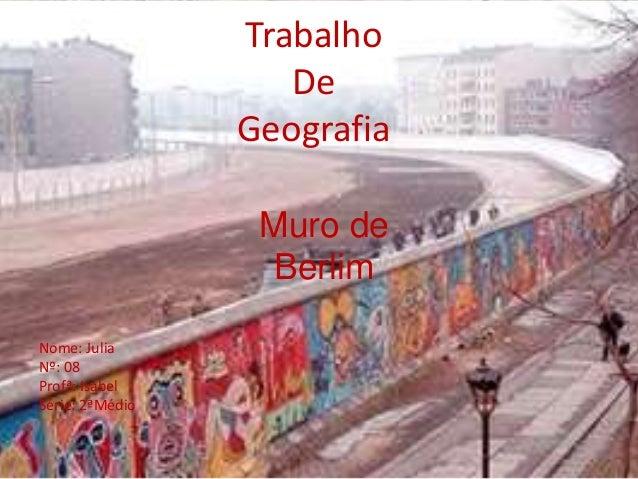 Trabalho De Geografia Muro de Berlim Nome: Julia Nº: 08 Profª: Isabel Série: 2ªMédio