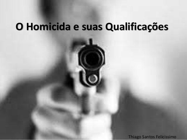 O Homicida e suas Qualificações Thiago Santos Felicissimo