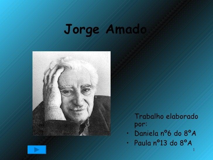 Jorge Amado <ul><li>Trabalho elaborado por: </li></ul><ul><li>Daniela nº6 do 8ºA </li></ul><ul><li>Paula nº13 do 8ºA </li>...