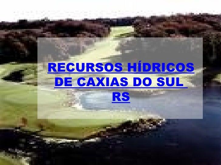RECURSOS HÍDRICOS DE CAXIAS DO SUL  RS