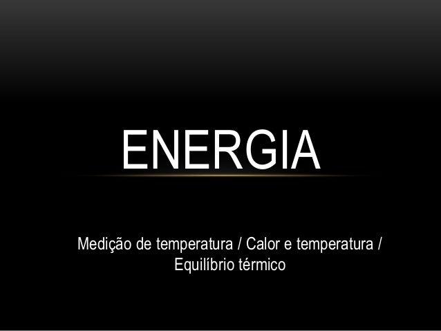 Medição de temperatura / Calor e temperatura / Equilíbrio térmico ENERGIA