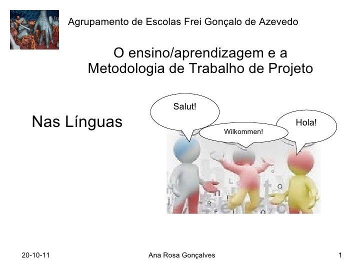 O ensino/aprendizagem e a Metodologia de Trabalho de Projeto Nas Línguas 20-10-11 Ana Rosa Gonçalves Agrupamento de Escola...