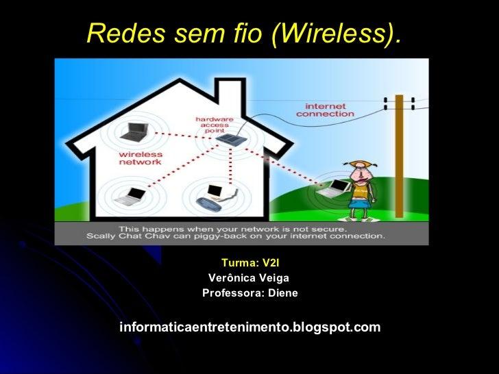 Redes sem fio (Wireless).                 Turma: V2I               Verônica Veiga              Professora: Diene  informat...