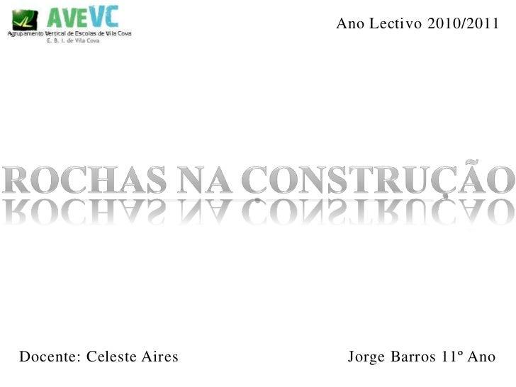 Ano Lectivo 2010/2011<br />Rochas na Construção<br />Jorge Barros 11º Ano<br />Docente: Celeste Aires<br />