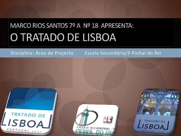 Marco Rios Santos 7º A  Nº 18  apresenta:O Tratado de Lisboa<br />Disciplina: Área de Projecto        Escola Secundária/3 ...