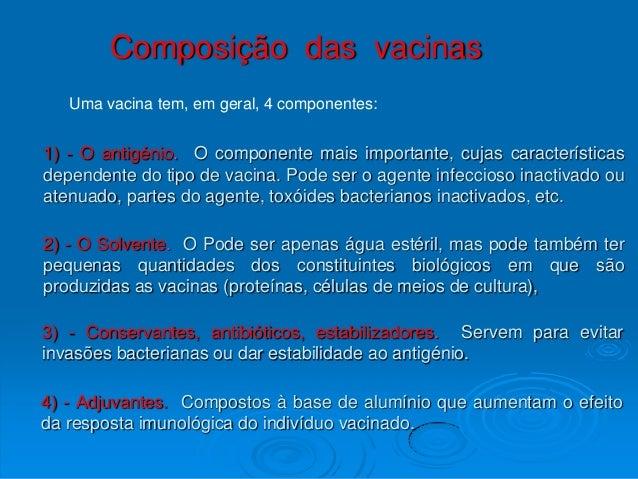 Composição das vacinas   Uma vacina tem, em geral, 4 componentes:1) - O antigénio. O componente mais importante, cujas car...