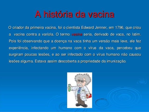 A história da vacinaO criador da primeira vacina, foi o cientista Edward Jenner, em 1796, que crioua vacina contra a varío...