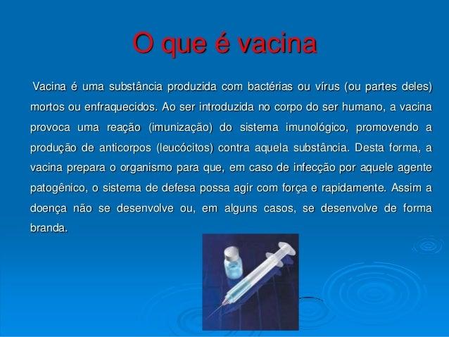 O que é vacinaVacina é uma substância produzida com bactérias ou vírus (ou partes deles)mortos ou enfraquecidos. Ao ser in...