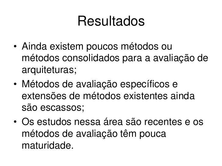 Resultados• Ainda existem poucos métodos ou  métodos consolidados para a avaliação de  arquiteturas;• Métodos de avaliação...