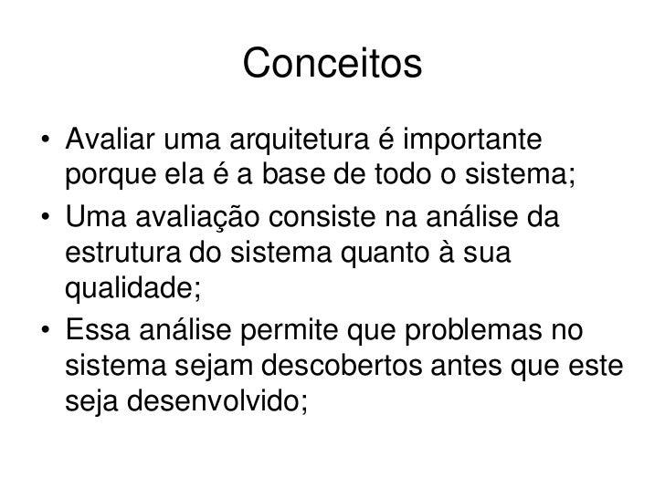 Conceitos• Avaliar uma arquitetura é importante  porque ela é a base de todo o sistema;• Uma avaliação consiste na análise...