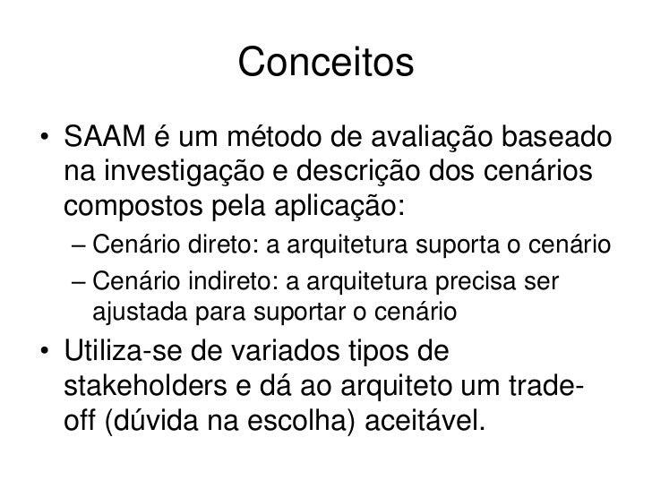 Conceitos• SAAM é um método de avaliação baseado  na investigação e descrição dos cenários  compostos pela aplicação:  – C...