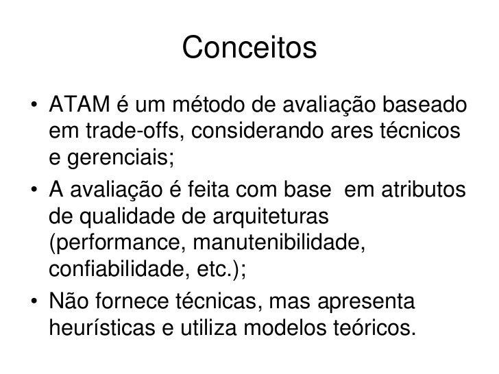 Conceitos• ATAM é um método de avaliação baseado  em trade-offs, considerando ares técnicos  e gerenciais;• A avaliação é ...