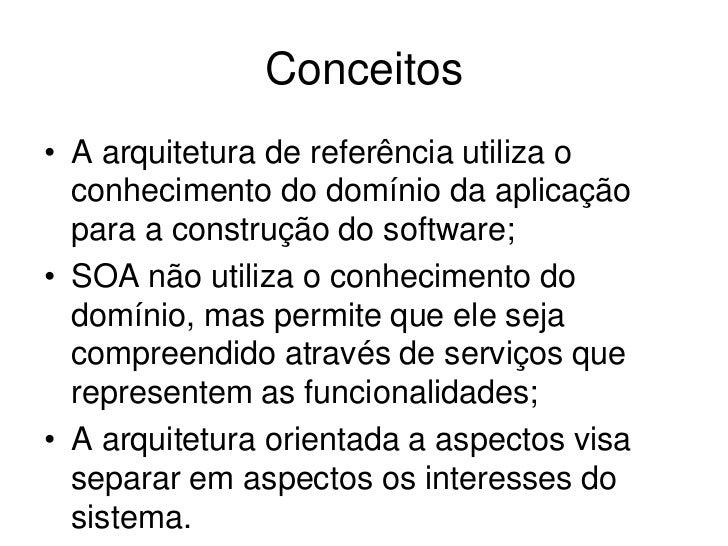 Conceitos• A arquitetura de referência utiliza o  conhecimento do domínio da aplicação  para a construção do software;• SO...