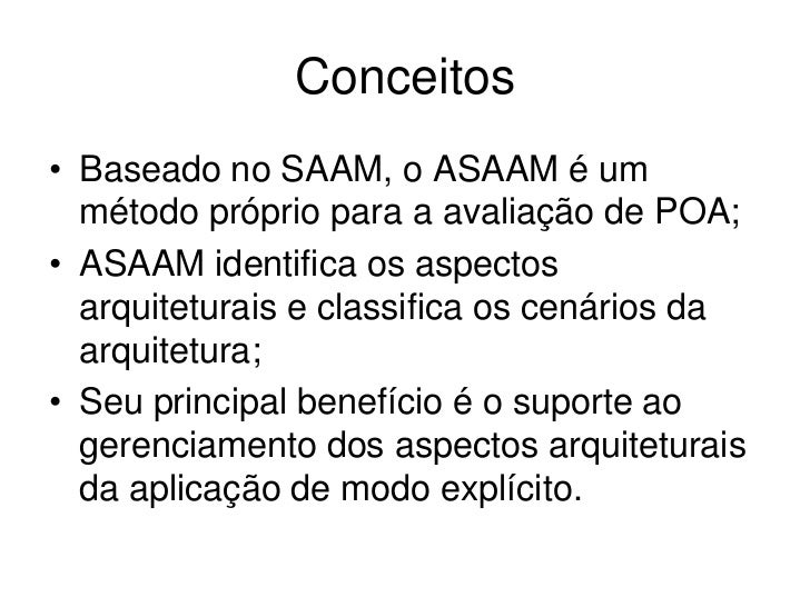 Conceitos• Baseado no SAAM, o ASAAM é um  método próprio para a avaliação de POA;• ASAAM identifica os aspectos  arquitetu...