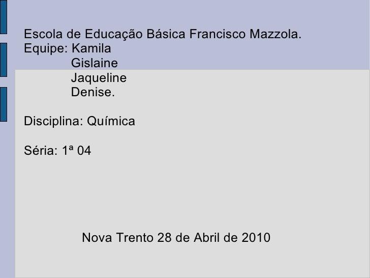 <ul>Escola de Educação Básica Francisco Mazzola. Equipe: Kamila Gislaine Jaqueline Denise. Disciplina: Química Séria: 1ª 0...