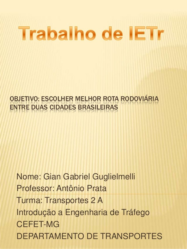 OBJETIVO: ESCOLHER MELHOR ROTA RODOVIÁRIAENTRE DUAS CIDADES BRASILEIRAS Nome: Gian Gabriel Guglielmelli Professor: Antônio...