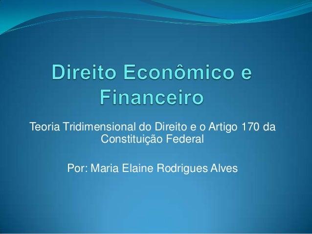 Teoria Tridimensional do Direito e o Artigo 170 da Constituição Federal  Por: Maria Elaine Rodrigues Alves