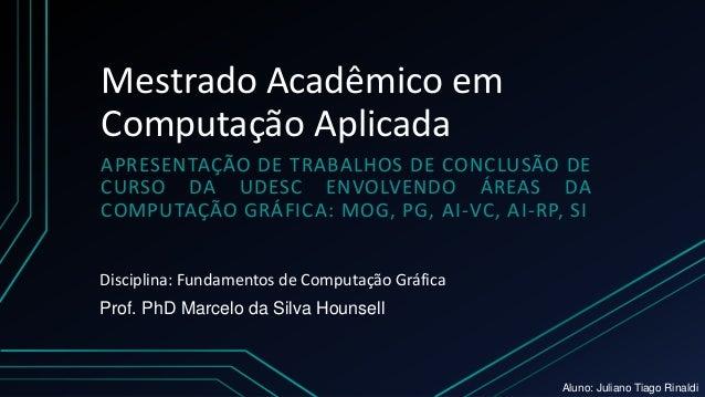 Mestrado Acadêmico em Computação Aplicada APRESENTAÇÃO DE TRABALHOS DE CONCLUSÃO DE CURSO DA UDESC ENVOLVENDO ÁREAS DA COM...