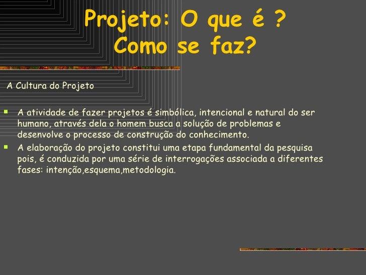 Projeto: O que é ? Como se faz? <ul><li>A Cultura do Projeto </li></ul><ul><li>A atividade de fazer projetos é simbólica, ...