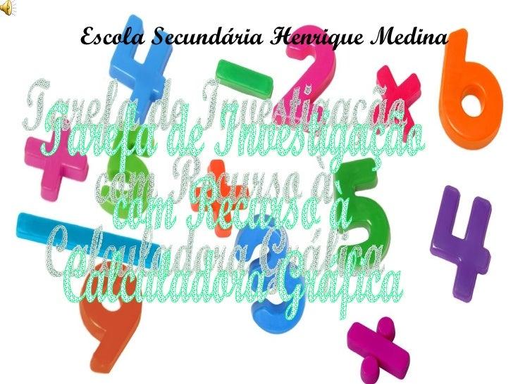 Escola Secundária Henrique Medina Tarefa de Investigação com Recurso à Calculadora Gráfica