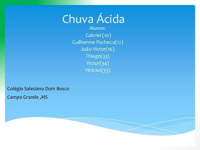 Chuva Ácida Alunos: Gabriel (10) Guilherme Pacheco(12) João Victor(16) Thiago(33) Victor(34) Vinicius(35) Colégio Salesian...