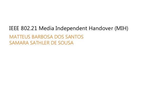 IEEE 802.21 Media Independent Handover (MIH) MATTEUS BARBOSA DOS SANTOS SAMARA SATHLER DE SOUSA