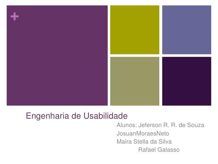 Engenharia de Usabilidade<br />Alunos: Jeferson R. R. de Souza <br />JosuanMoraesNeto<br />Maira Stella da Silva<br />    ...