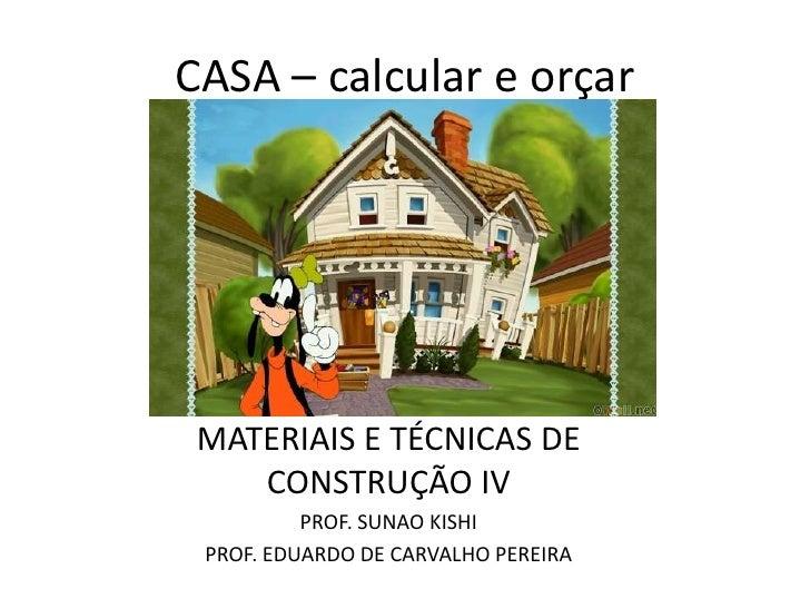 CASA – calcular e orçar MATERIAIS E TÉCNICAS DE    CONSTRUÇÃO IV          PROF. SUNAO KISHI PROF. EDUARDO DE CARVALHO PERE...