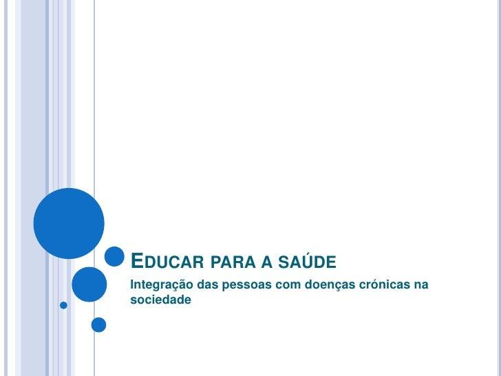 Educar para a saúde <br />Integração das pessoas com doenças crónicas na sociedade<br />