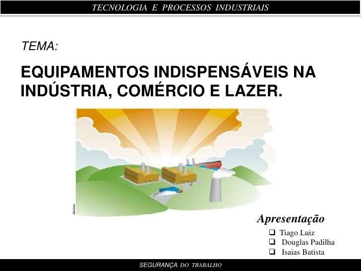 TECNOLOGIA  E  PROCESSOS  INDUSTRIAIS<br />EQUIPAMENTOS INDISPENSÁVEIS NA INDÚSTRIA, COMÉRCIO E LAZER.<br />TEMA:<br />Apr...