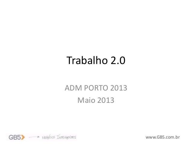 www.GB5.com.brTrabalho 2.0ADM PORTO 2013Maio 2013