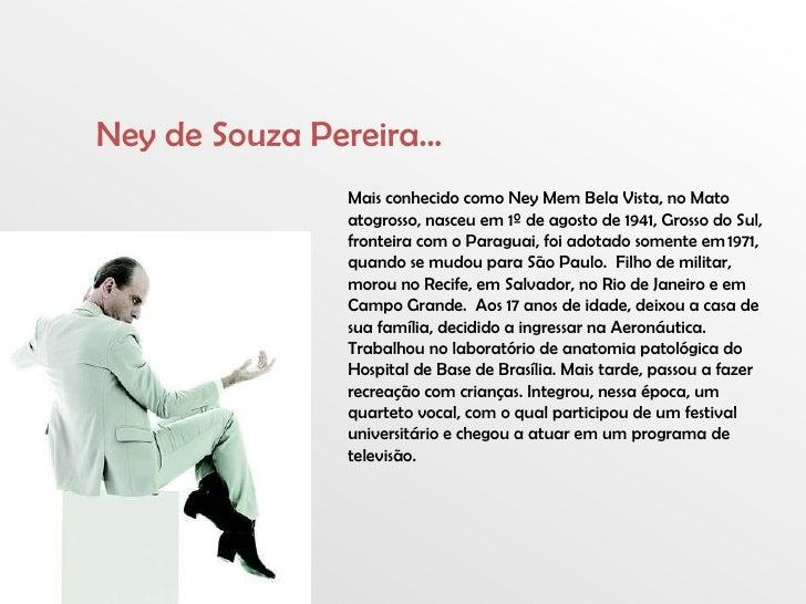 Mais conhecido como Ney Mem Bela Vista, no Mato atogrosso, nasceu em 1º de agosto de 1941, Grosso do Sul, fronteira com o ...