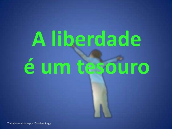 A liberdade              é um tesouroTrabalho realizado por: Carolina Jorge