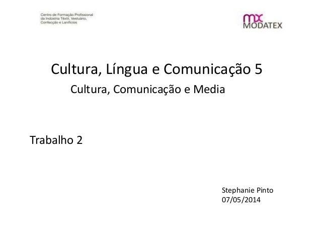 Cultura, Língua e Comunicação 5 Cultura, Comunicação e Media Trabalho 2 Stephanie Pinto 07/05/2014