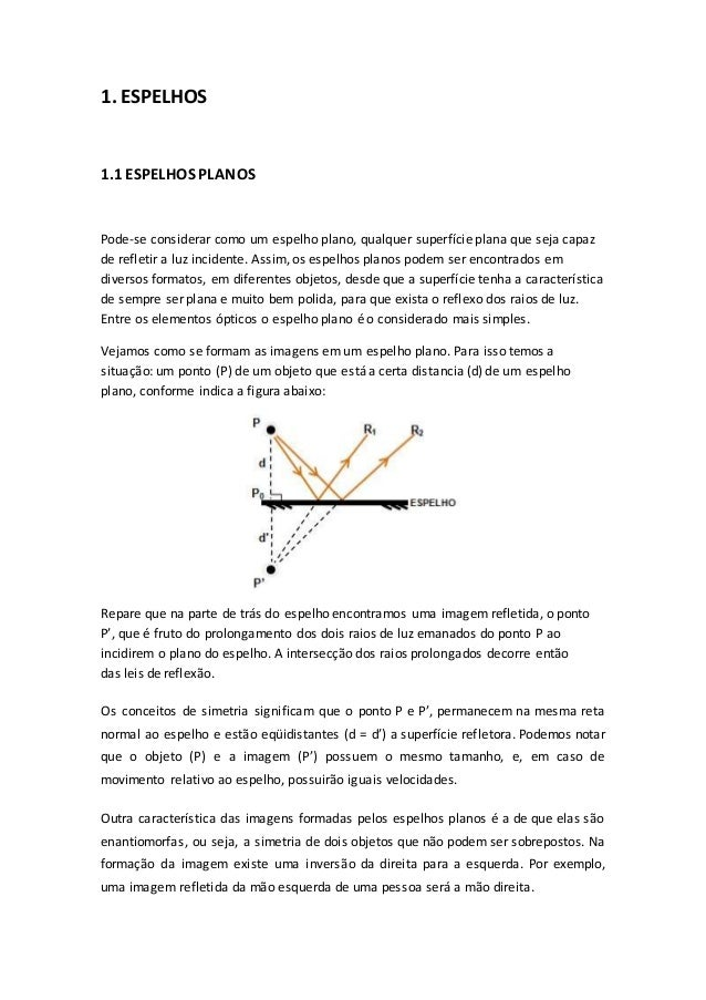 1. ESPELHOS 1.1 ESPELHOS PLANOS Pode-se considerar como um espelho plano, qualquer superfície plana que seja capaz de refl...