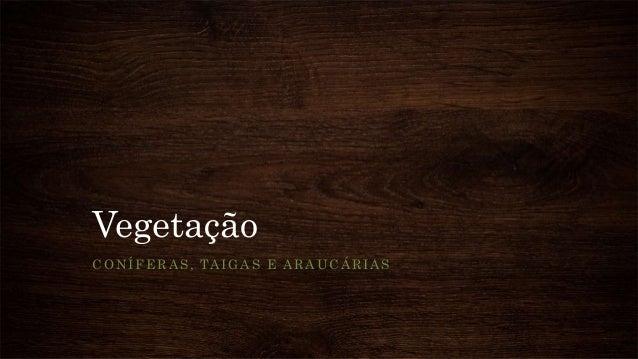 Vegetação CONÍFERAS, TAIGAS E ARAUCÁRIAS