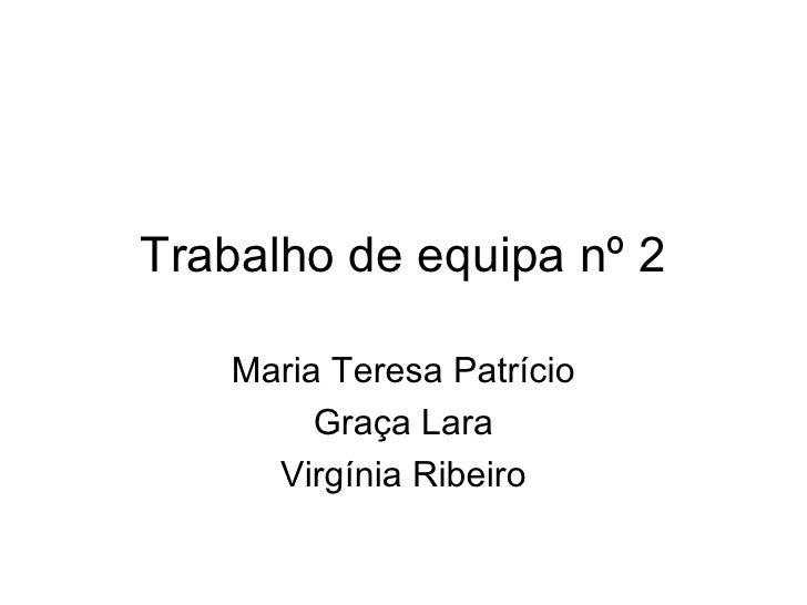 Trabalho de equipa nº 2 Maria Teresa Patrício Graça Lara Virgínia Ribeiro