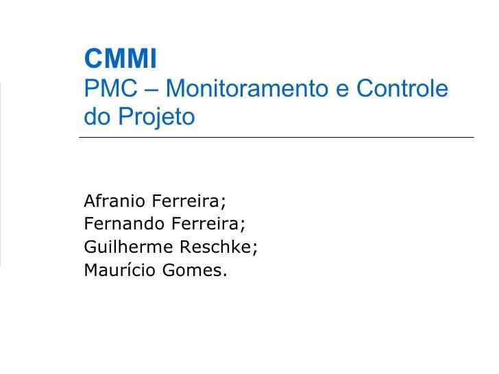 CMMI PMC – Monitoramento e Controle do Projeto Afranio Ferreira; Fernando Ferreira; Guilherme Reschke; Maurício Gomes.