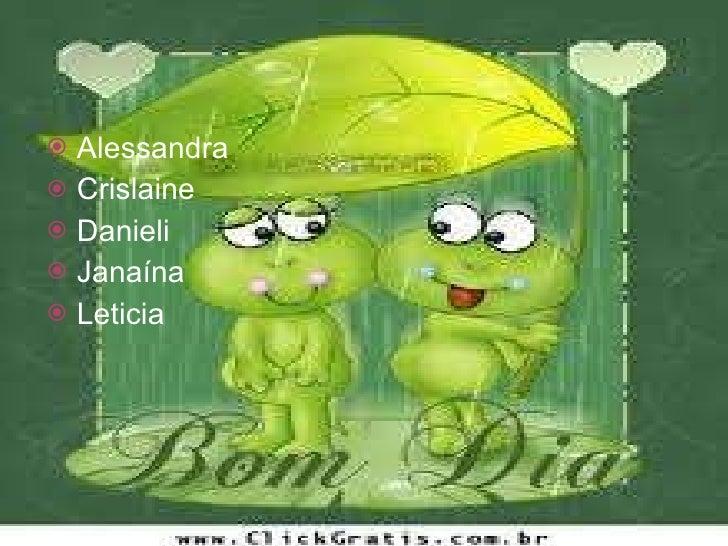 <ul><li>Alessandra  </li></ul><ul><li>Crislaine  </li></ul><ul><li>Danieli </li></ul><ul><li>Janaína </li></ul><ul><li>Let...