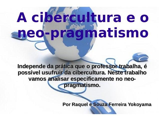 A cibercultura e o neo-pragmatismo Independe da prática que o professor trabalha, éIndepende da prática que o professor tr...