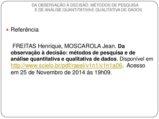 Referência  FREITAS Henrique, MOSCAROLA Jean. Da observação à decisão: métodos de pesquisa e de análise quantitativa e qu...