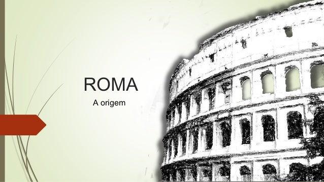 ROMA A origem